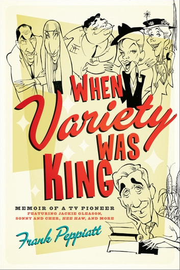 When Variety Was King - Memoir of a TV Pioneer: Featuring Jackie Gleason, Sonny and Cher, Hee Haw, and More ebook by Frank Peppiatt