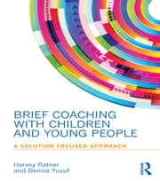 Brief Coaching with Children and Young People - A Solution Focused Approach ebook by Harvey Ratner,Denise Yusuf