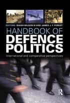"Handbook of Defence Politics ebook by Isaiah ""Ike"" Wilson III,James J.F. Forrest"