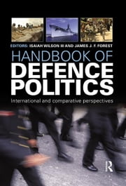 "Handbook of Defence Politics - International and Comparative Perspectives ebook by Isaiah ""Ike"" Wilson III,James J.F. Forrest"
