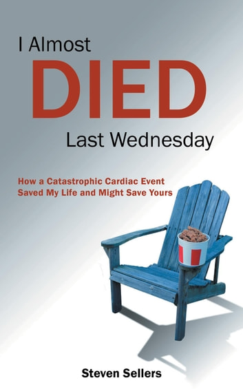 I Almost Died Last Wednesday - How a Catastrophic Cardiac Event Saved My Life and Might Save Yours ebook by Steven Sellers
