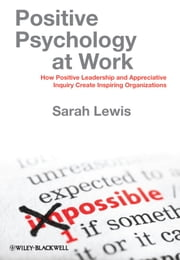 Positive Psychology at Work - How Positive Leadership and Appreciative Inquiry Create Inspiring Organizations ebook by Sarah Lewis