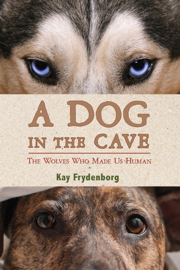A Dog in the Cave - The Wolves Who Made Us Human ebook by Kay Frydenborg
