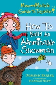 Max and Molly's Guide to Trouble: How to Build an Abominable Snowman ebook by Dominic Barker,Hannah Shaw