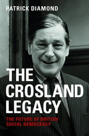 The Crosland legacy - The future of British social democracy ebook by Patrick Diamond