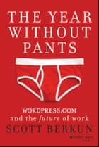 The Year Without Pants - WordPress.com and the Future of Work ebook by Scott Berkun