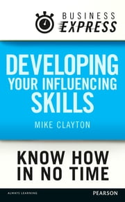 Business Express: Developing your influencing skills - Make people listen to and be persuaded by what you are saying ebook by Mike Clayton