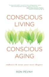 Conscious Living, Conscious Aging - Embrace & Savor Your Next Chapter ebook by Ron Pevny