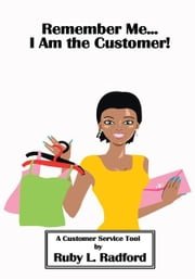 Remember Me...I Am the Customer! - A Customer Service Tool ebook by Ruby L. Radford