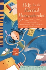 Help for the Harried Homeschooler - A Practical Guide to Balancing Your Child's Education with the Rest of Your Life ebook by Christine Field