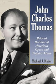 John Charles Thomas: Beloved Baritone of American Opera and Popular Music ebook by Michael J. Maher