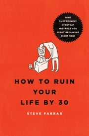 How to Ruin Your Life By 30 - Nine Surprisingly Everyday Mistakes You Might Be Making Right Now ebook by Steve Farrar