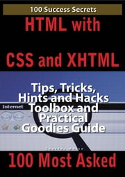 HTML with CSS and XHTML 100 Success Secrets, Tips, Tricks, Hints and Hacks Toolbox and Practical Goodies Guide ebook by Charles White