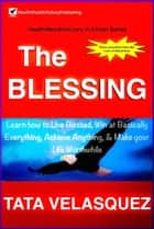 The Blessing: Learn How to Live Blessed, Win at basically Everything, Achieve Anything, and Make your Life Worthwhile ebook by TATA VELASQUEZ