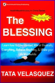 The Blessing: Learn How to Live Blessed, Win at basically Everything, Achieve Anything, and Make your Life Worthwhile - HealthWealthVictory In Christ, #1 ebook by TATA VELASQUEZ
