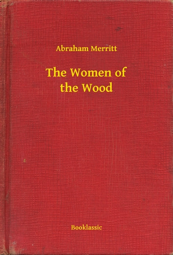 The Women of the Wood ebook by Abraham Merritt