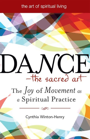 Dance--The Sacred Art: The Joy of Movement as a Spiritual Practice ebook by Cynthia Winton-Henry