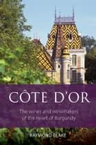 Côte d'Or - The wines and winemakers of the heart of Burgundy ebook by Raymond Blake
