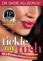 Tickle My Tush - Mild-to-Wild Analplay for Everybooty ebook by Dr. Sadie Allison