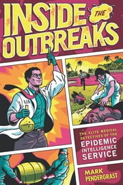 Inside the Outbreaks - The Elite Medical Detectives of the Epidemic Intelligence Service ebook by Mark Pendergrast