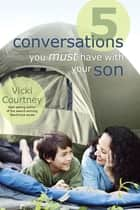 5 Conversations You Must Have with Your Son ebook by Vicki Courtney
