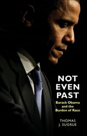 Not Even Past - Barack Obama and the Burden of Race ebook by Thomas J. Sugrue