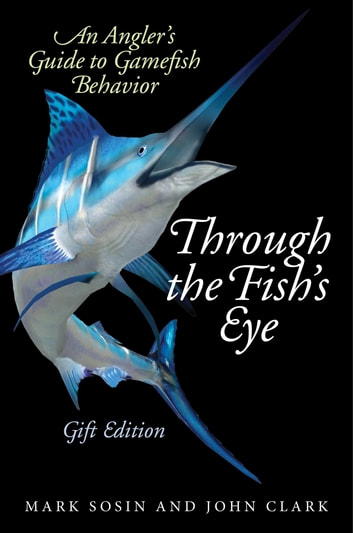 Through the Fish's Eye - An Angler?s Guide to Gamefish Behavior, Gift Edition ebook by Mark Sosin,John Clark