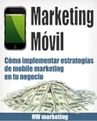 Marketing Móvil: Cómo implementar estrategias de mobile marketing en tu negocio ebook by NW Marketing