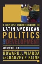 A Concise Introduction to Latin American Politics and Development ebook by Howard J. Wiarda,Harvey F. Kline