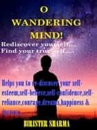 O Wandering Mind!(Rediscover yourself….Find your true-self…)....Helps you to re-discover your self-esteem,self-believe,self-confidence,self-reliance,courage,dreams,happiness & success. ebook by Birister Sharma