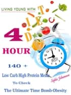 Living Young with 4 Hour Diet - 140 + Low Carb High Protein Meals To Check The Ultimate Time Bomb-Obesity ebook by Sophie Johansson