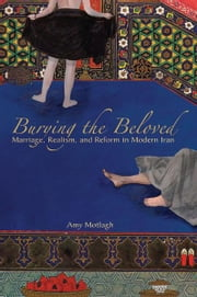 Burying the Beloved - Marriage, Realism, and Reform in Modern Iran ebook by Amy Motlagh