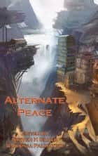Alternate Peace 電子書 by Harry Turtledove, Kristine Kathryn Rusch, Stephen Leigh,...