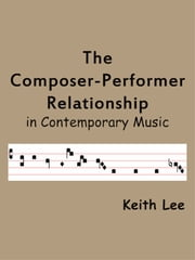 The Composer-Performer Relationship in Contemporary Music ebook by Keith Lee