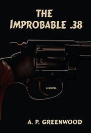 The Improbable .38 - A Novel ebook by A.P. Greenwood