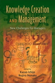 Knowledge Creation and Management: New Challenges for Managers ebook by Kazuo Ichijo,Ikujiro Nonaka