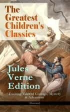 The Greatest Children's Classics – Jules Verne Edition: 16 Exciting Tales of Courage, Mystery & Adventure (Illustrated) - Twenty Thousand Leagues Under the Sea, Around the World in Eighty Days, The Mysterious Island, Journey to the Center of the Earth, From Earth to Moon, Dick Sand - A Captain at Fifteen... ebook by