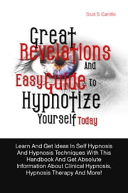 Great Revelations And Easy Guide To Hypnotize Yourself Today - Learn And Get Ideas In Self Hypnosis And Hypnosis Techniques With This Handbook And Get Absolute Information About Clinical Hypnosis, Hypnosis Therapy And More! ebook by Scot S. Carrillo