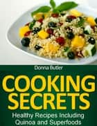 Cooking Secrets: Healthy Recipes Including Quinoa and Superfoods ebook by Donna Butler