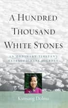 A Hundred Thousand White Stones - An Ordinary Tibetan's Extraordinary Journey ebook by Kunsang Dolma, Evan Denno