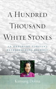 A Hundred Thousand White Stones - An Ordinary Tibetan's Extraordinary Journey ebook by Kunsang Dolma,Evan Denno