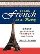Learn French In A Hurry: Grasp the Basics of Francais Tout De Suite ebook by Laura Lawless