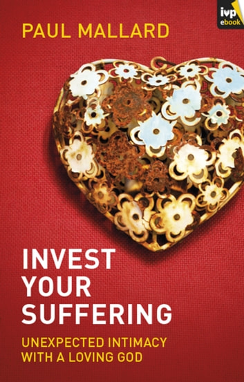 Invest Your Suffering - Unexpected Intimacy With A Loving God ebook by Paul Mallard