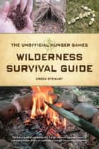 The Unofficial Hunger Games Wilderness Survival Guide ebook by Creek Stewart