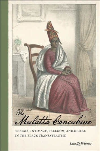 The Mulatta Concubine - Terror, Intimacy, Freedom, and Desire in the Black Transatlantic ebook by Lisa Ze Winters,Professor Richard Newman,Patrick Rael,Manisha Sinha