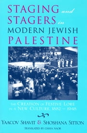 Staging and Stagers in Modern Jewish Palestine - The Creation of Festive Lore in a New Culture, 1882-1948 ebook by Yaacov Shavit, Shoshana Sitton, Chaya Naor