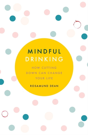 Mindful Drinking - How To Break Up With Alcohol ebook by Rosamund Dean