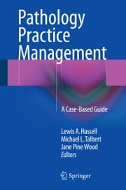 Pathology Practice Management - A Case-Based Guide ebook by Lewis A. Hassell,Michael L. Talbert,Jane Pine Wood