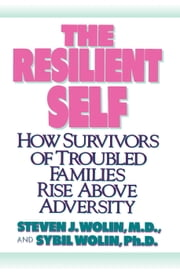 The Resilient Self - How Survivors of Troubled Families Rise Above Adversity ebook by Steven J. Wolin, M.D.,Sybil Wolin, Ph.D.