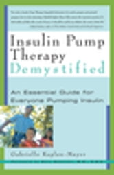 Insulin Pump Therapy Demystified - An Essential Guide for Everyone Pumping Insulin ebook by Gabrielle Kaplan-Mayer